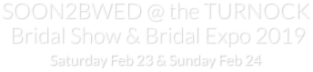 SOON2BWED @ the TURNOCK  Bridal Show & Bridal Expo 2019 Saturday Feb 23 & Sunday Feb 24